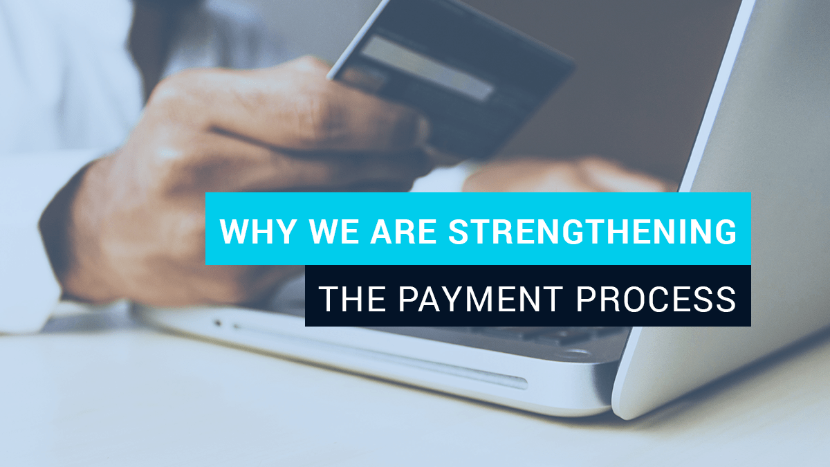 Why we are strengthening the payment process