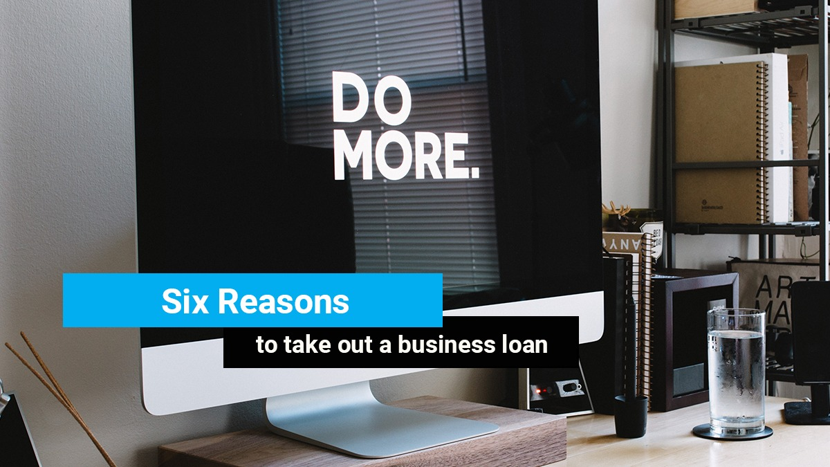 Six reasons to consider taking out a business loan